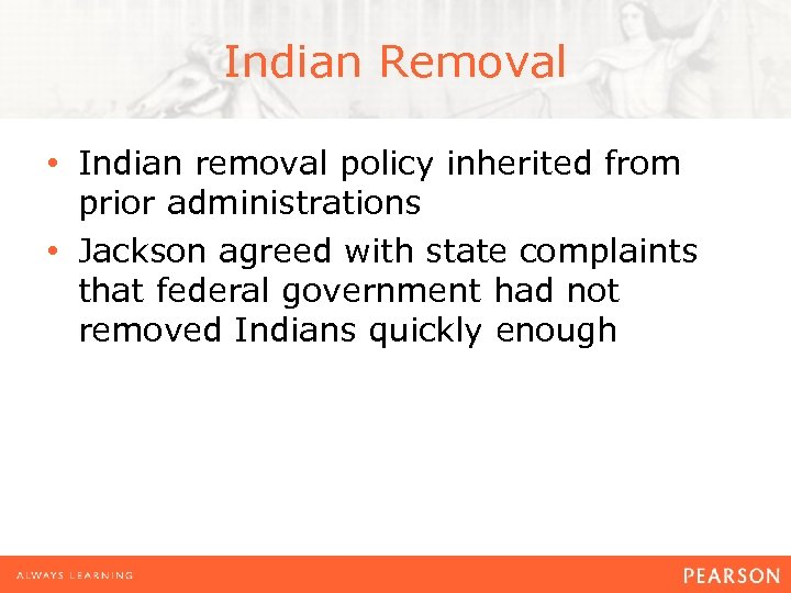 Indian Removal • Indian removal policy inherited from prior administrations • Jackson agreed with