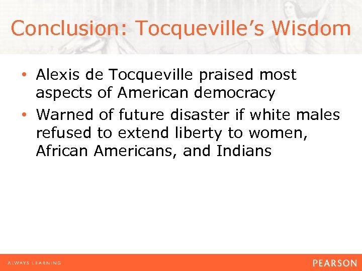 Conclusion: Tocqueville's Wisdom • Alexis de Tocqueville praised most aspects of American democracy •