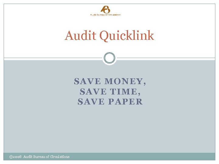 Audit Quicklink SAVE MONEY, SAVE TIME, SAVE PAPER © 2008 Audit Bureau of Circulations