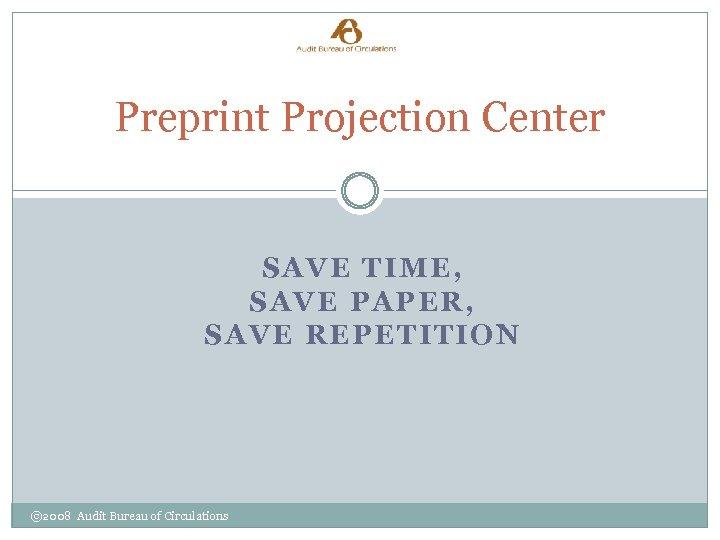 Preprint Projection Center SAVE TIME, SAVE PAPER, SAVE REPETITION © 2008 Audit Bureau of