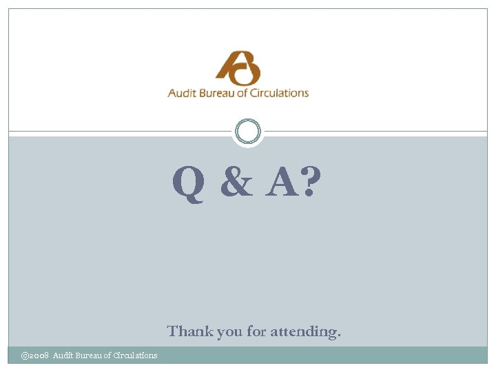 Q & A? Thank you for attending. © 2008 Audit Bureau of Circulations