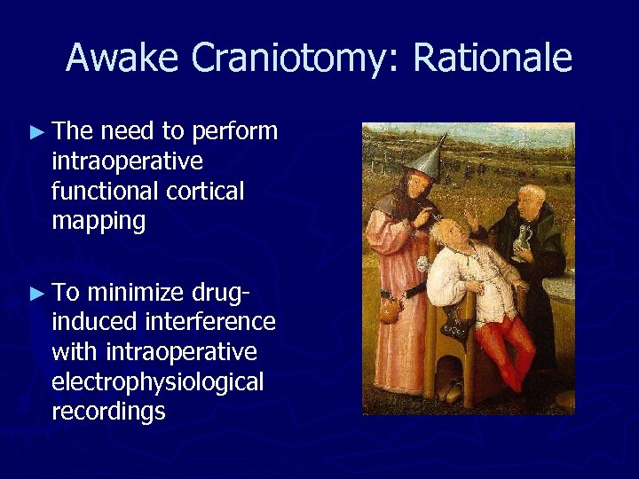 Awake Craniotomy: Rationale ► The need to perform intraoperative functional cortical mapping ► To