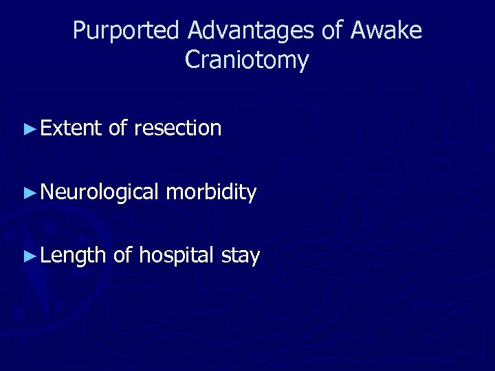 Purported Advantages of Awake Craniotomy ► Extent of resection ► Neurological morbidity ► Length