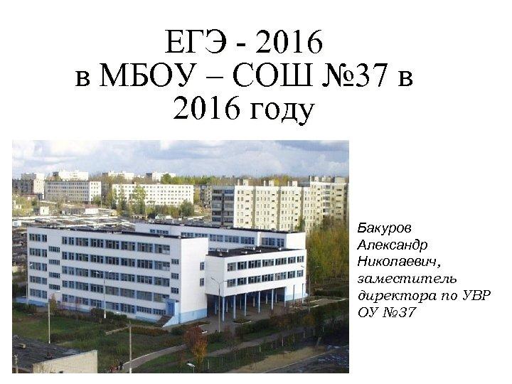 ЕГЭ - 2016 в МБОУ – СОШ № 37 в 2016 году Бакуров Александр