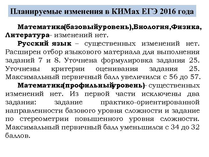 Планируемые изменения в КИМах ЕГЭ 2016 года Математика(базовыйуровень), Биология, Физика, Литература– изменений нет. Русский