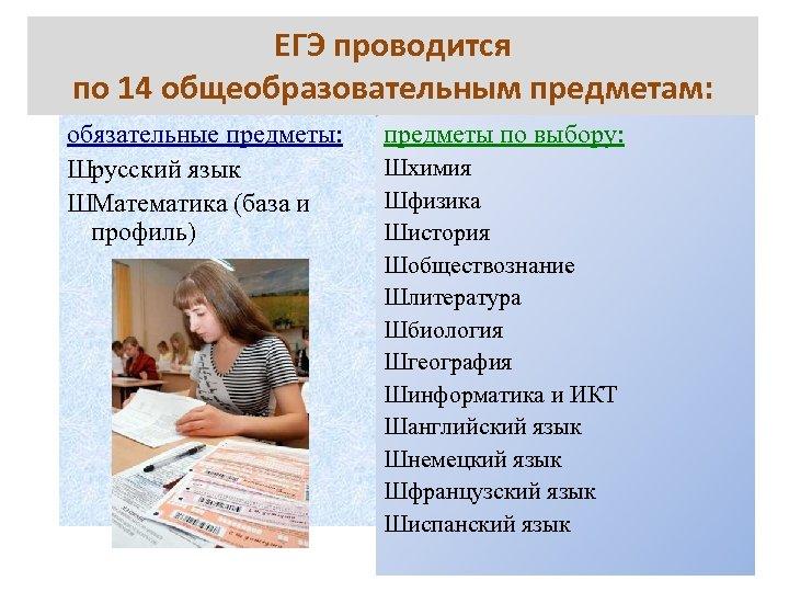 ЕГЭ проводится по 14 общеобразовательным предметам: обязательные предметы: Шрусский язык ШМатематика (база и профиль)