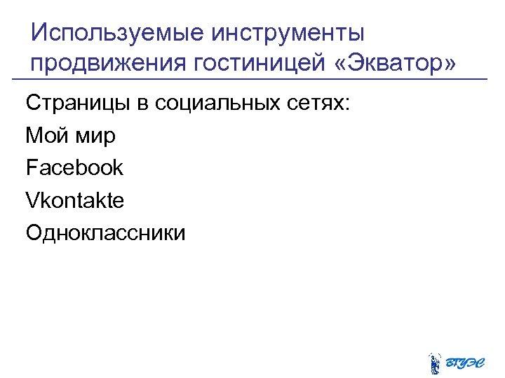 Используемые инструменты продвижения гостиницей «Экватор» Страницы в социальных сетях: Мой мир Facebook Vkontakte Одноклассники