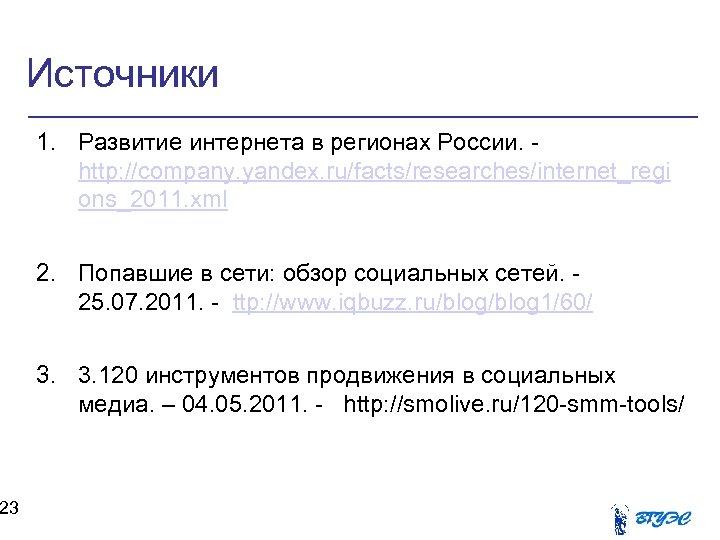 23 Источники 1. Развитие интернета в регионах России. http: //company. yandex. ru/facts/researches/internet_regi ons_2011. xml