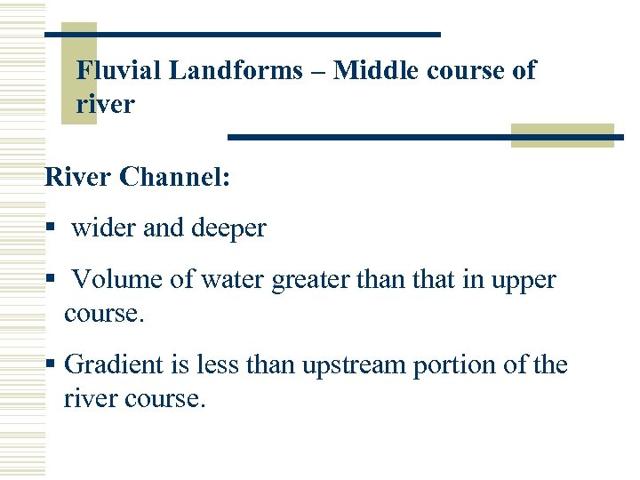Fluvial Landforms – Middle course of river River Channel: § wider and deeper §