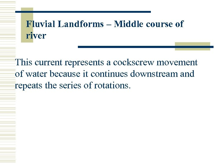 Fluvial Landforms – Middle course of river This current represents a cockscrew movement of