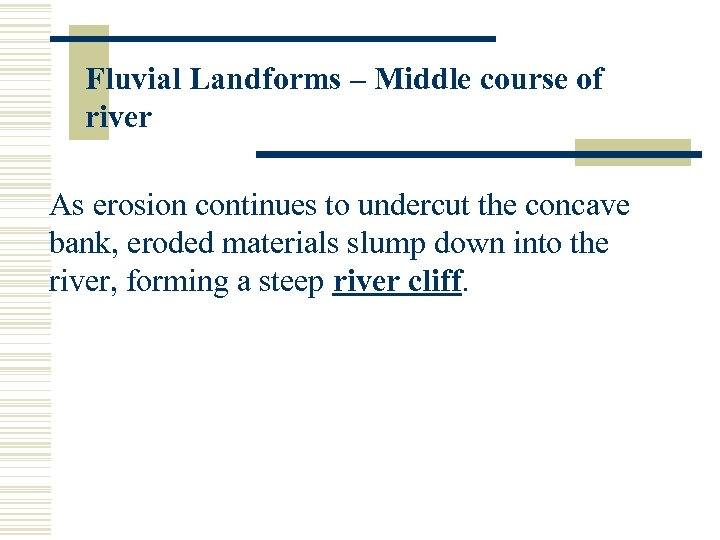 Fluvial Landforms – Middle course of river As erosion continues to undercut the concave