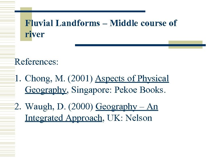 Fluvial Landforms – Middle course of river References: 1. Chong, M. (2001) Aspects of
