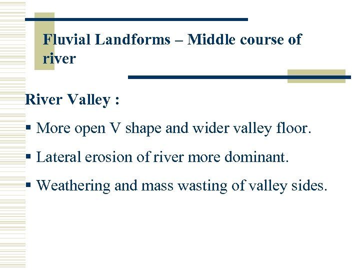 Fluvial Landforms – Middle course of river River Valley : § More open V