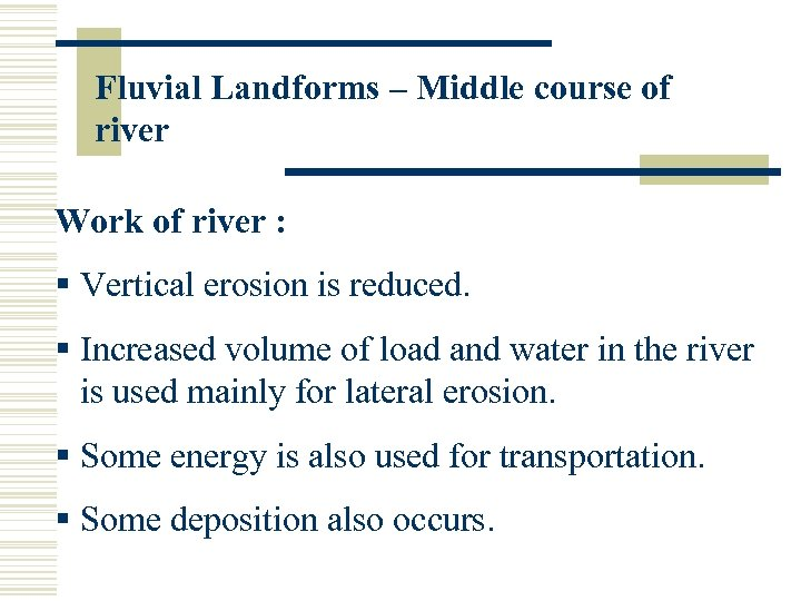 Fluvial Landforms – Middle course of river Work of river : § Vertical erosion