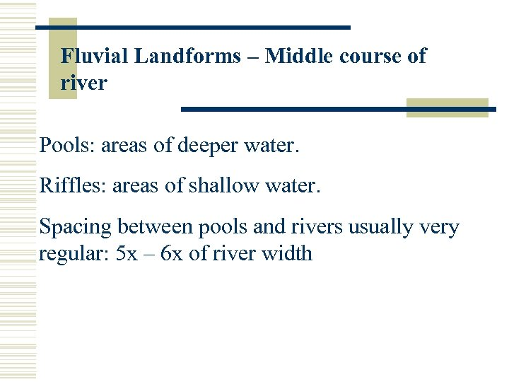 Fluvial Landforms – Middle course of river Pools: areas of deeper water. Riffles: areas