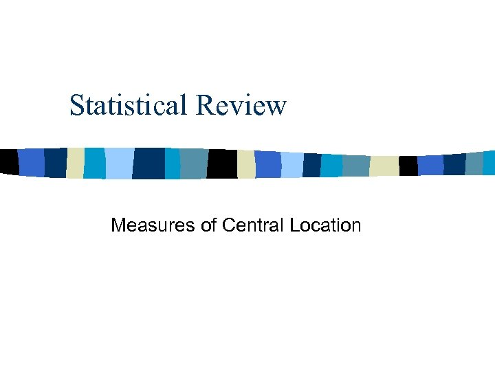 Statistical Review Measures of Central Location
