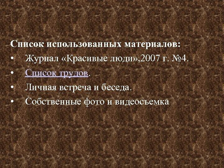 Список использованных материалов: • Журнал «Красивые люди» , 2007 г. № 4. • Список