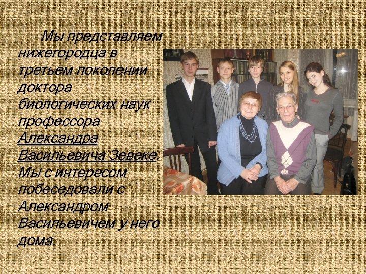 Мы представляем нижегородца в третьем поколении доктора биологических наук профессора Александра Васильевича Зевеке. Мы