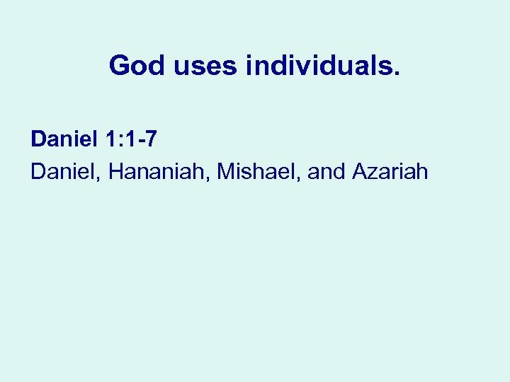 God uses individuals. Daniel 1: 1 7 Daniel, Hananiah, Mishael, and Azariah
