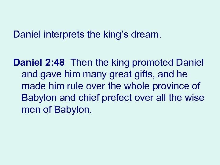 Daniel interprets the king's dream. Daniel 2: 48 Then the king promoted Daniel and