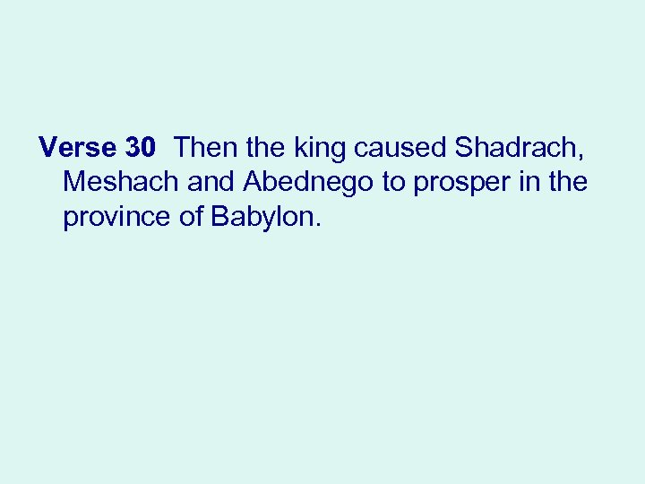 Verse 30 Then the king caused Shadrach, Meshach and Abednego to prosper in the