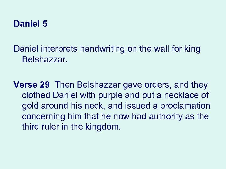 Daniel 5 Daniel interprets handwriting on the wall for king Belshazzar. Verse 29 Then