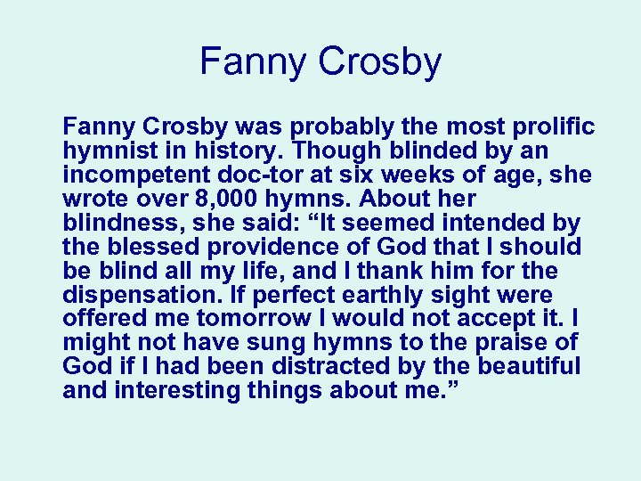 Fanny Crosby was probably the most prolific hymnist in history. Though blinded by an
