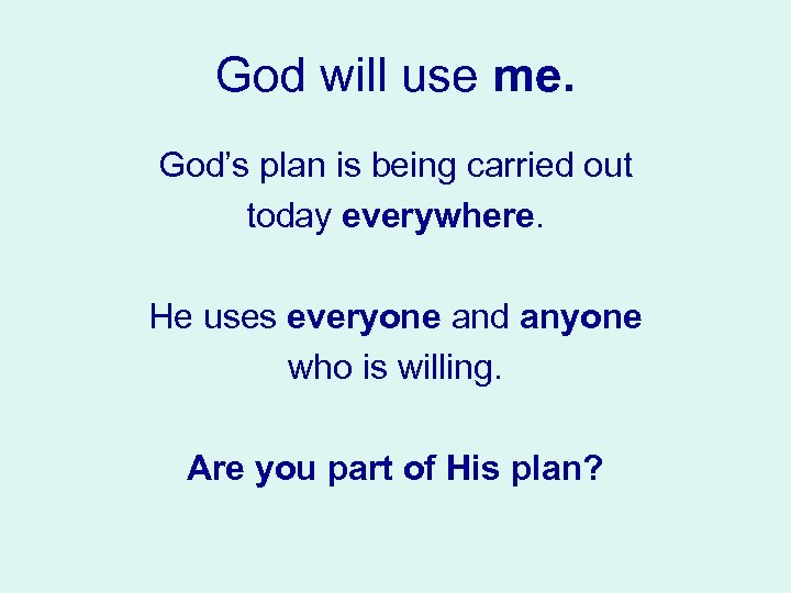 God will use me. God's plan is being carried out today everywhere. He uses