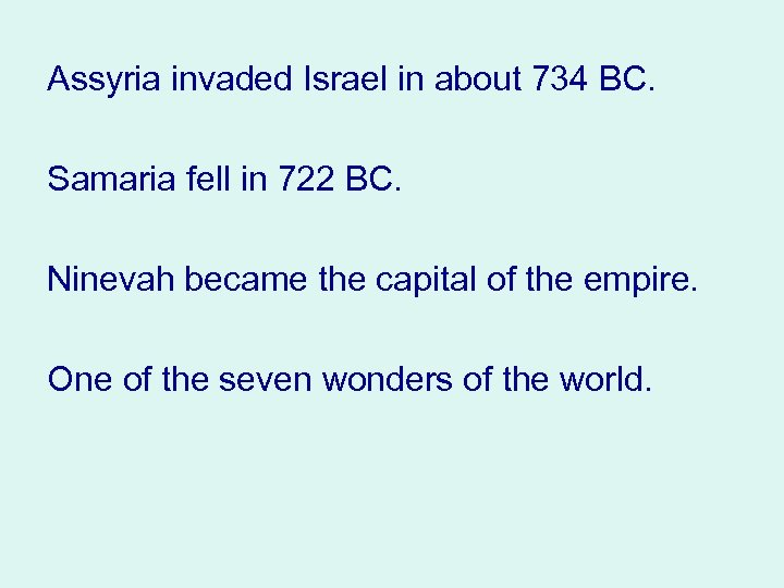 Assyria invaded Israel in about 734 BC. Samaria fell in 722 BC. Ninevah became
