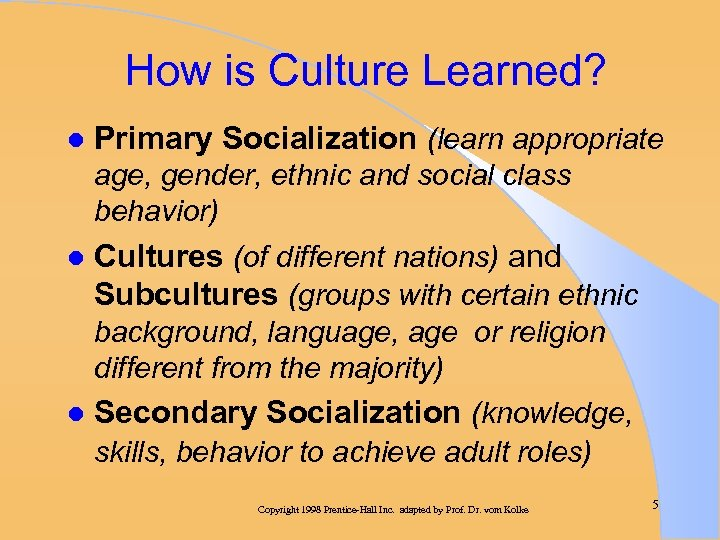 How is Culture Learned? l Primary Socialization (learn appropriate age, gender, ethnic and social