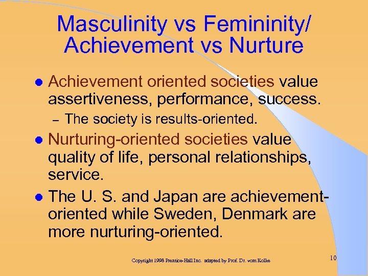 Masculinity vs Femininity/ Achievement vs Nurture l Achievement oriented societies value assertiveness, performance, success.