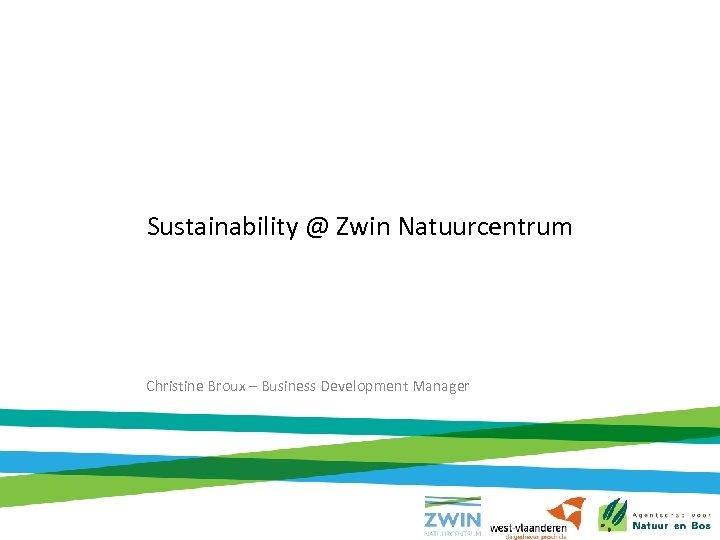 Sustainability @ Zwin Natuurcentrum Christine Broux – Business Development Manager