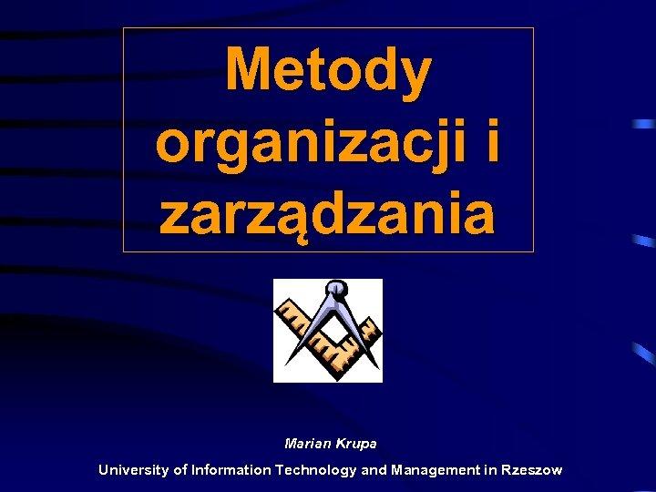 Metody organizacji i zarządzania Marian Krupa University of Information Technology and Management in Rzeszow