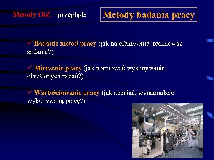Metody Oi. Z – przegląd: Metody badania pracy ü Badanie metod pracy (jak najefektywniej