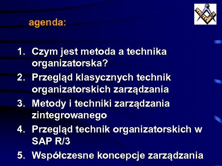 agenda: 1. Czym jest metoda a technika organizatorska? 2. Przegląd klasycznych technik organizatorskich zarządzania