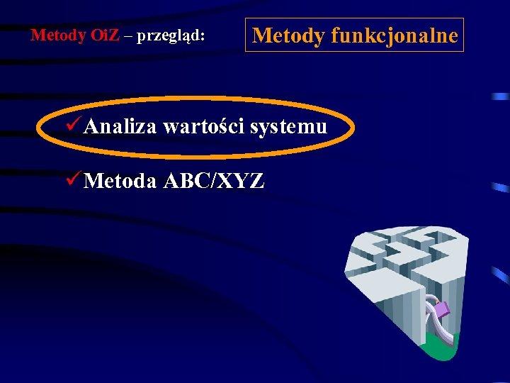 Metody Oi. Z – przegląd: Metody funkcjonalne üAnaliza wartości systemu üMetoda ABC/XYZ