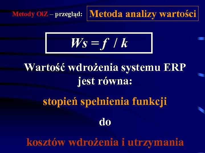 Metody Oi. Z – przegląd: Metoda analizy wartości Ws = f / k Wartość