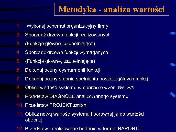Metodyka - analiza wartości 1. Wykonaj schemat organizacyjny firmy 2. Sporządź drzewo funkcji realizowanych
