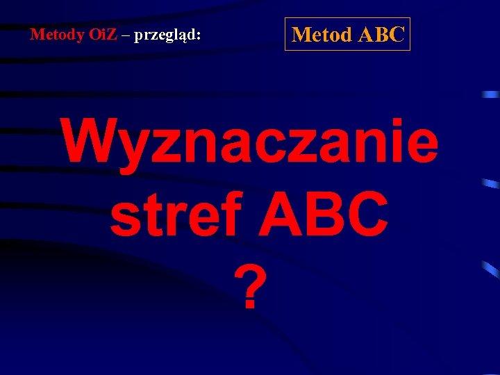 Metody Oi. Z – przegląd: Metod ABC Wyznaczanie stref ABC ?
