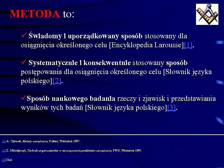 METODA to: ü Świadomy i uporządkowany sposób stosowany dla osiągnięcia określonego celu [Encyklopedia Larousse][1].