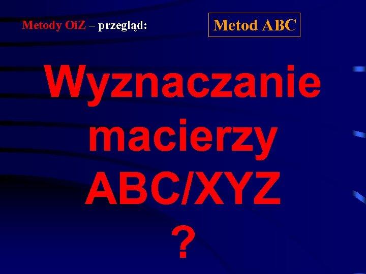 Metody Oi. Z – przegląd: Metod ABC Wyznaczanie macierzy ABC/XYZ ?