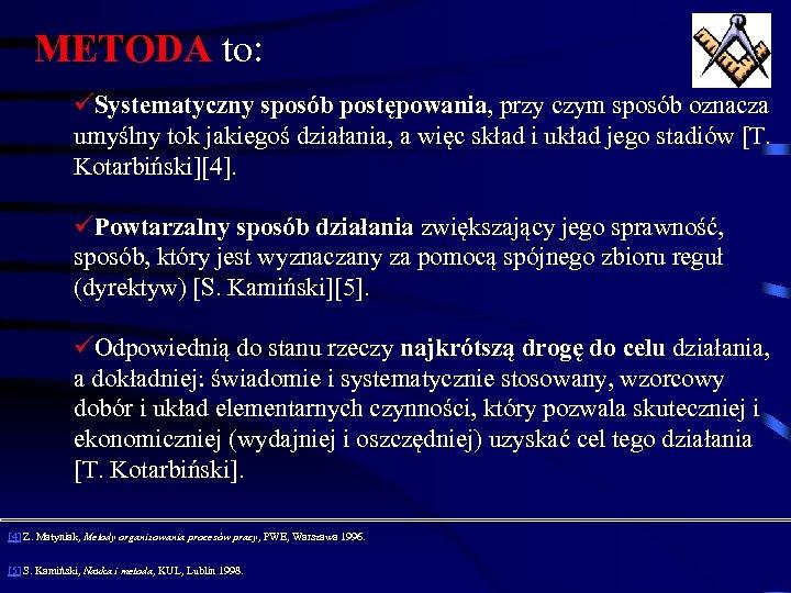 METODA to: üSystematyczny sposób postępowania, przy czym sposób oznacza umyślny tok jakiegoś działania, a