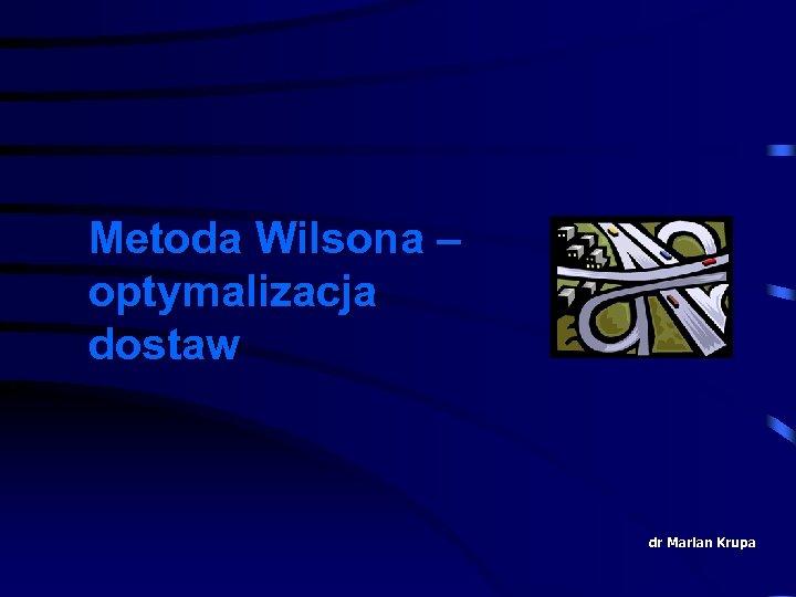 Metoda Wilsona – optymalizacja dostaw dr Marian Krupa