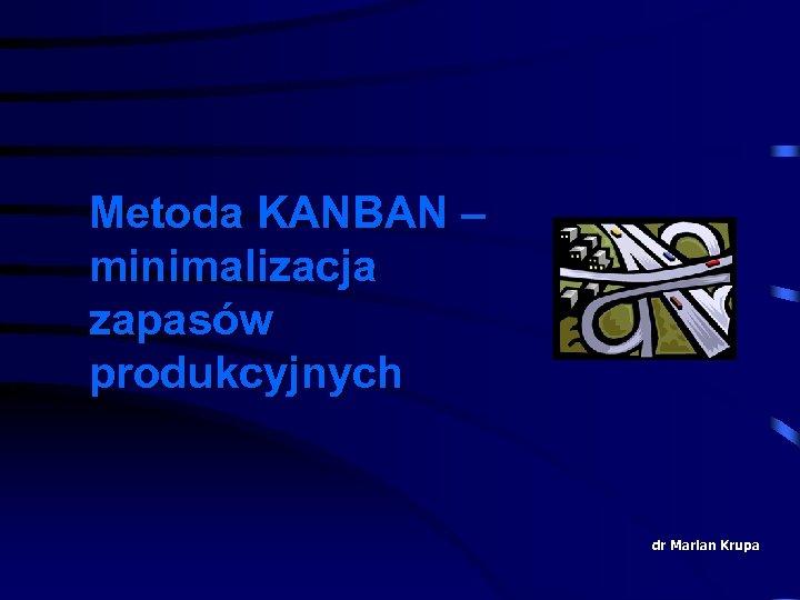 Metoda KANBAN – minimalizacja zapasów produkcyjnych dr Marian Krupa