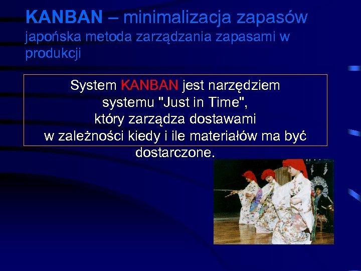 KANBAN – minimalizacja zapasów japońska metoda zarządzania zapasami w produkcji System KANBAN jest narzędziem