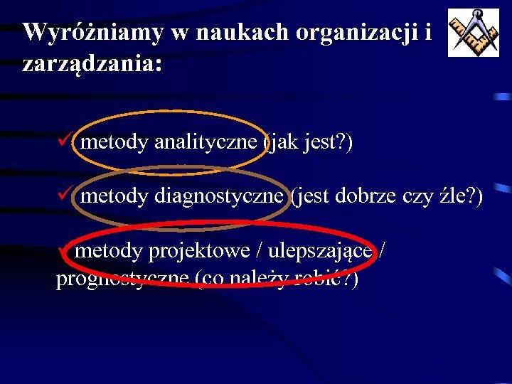 Wyróżniamy w naukach organizacji i zarządzania: ü metody analityczne (jak jest? ) ü metody