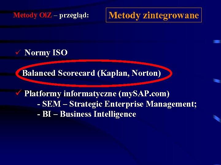 Metody Oi. Z – przegląd: Metody zintegrowane ü Normy ISO üBalanced Scorecard (Kaplan, Norton)