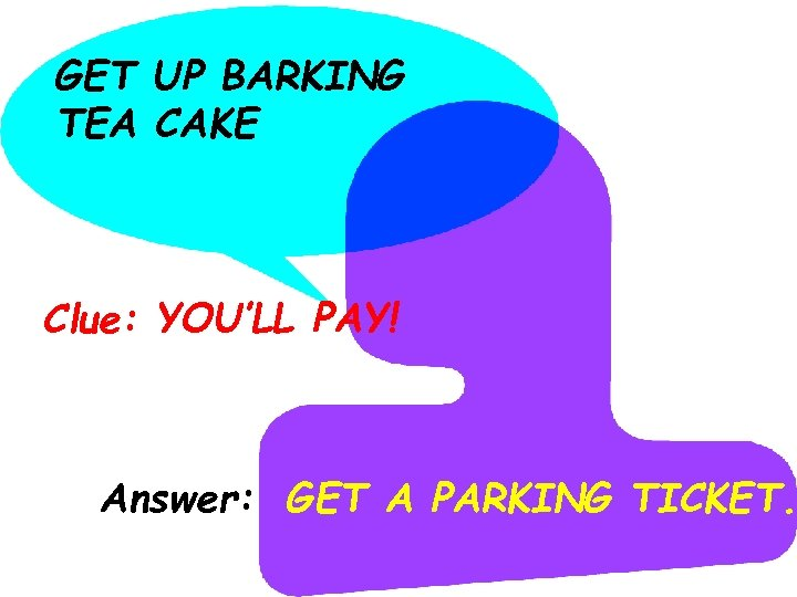 GET UP BARKING TEA CAKE Clue: YOU'LL PAY! Answer: GET A PARKING TICKET.