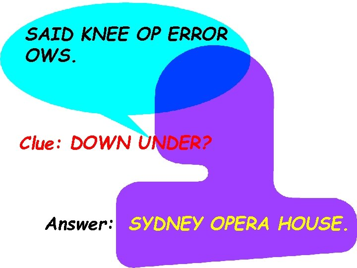 SAID KNEE OP ERROR OWS. Clue: DOWN UNDER? Answer: SYDNEY OPERA HOUSE.