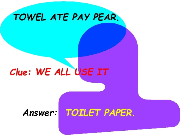 TOWEL ATE PAY PEAR. Clue: WE ALL USE IT Answer: TOILET PAPER.